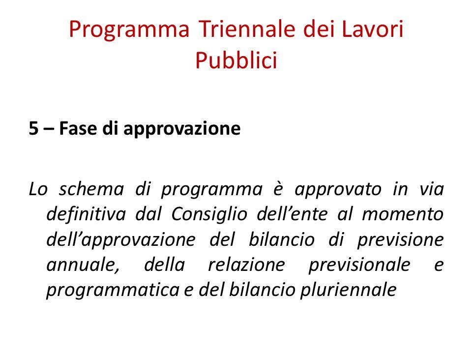 Programma Triennale dei Lavori Pubblici 5 – Fase di approvazione Lo schema di programma è approvato in via definitiva dal Consiglio dellente al momento dellapprovazione del bilancio di previsione annuale, della relazione previsionale e programmatica e del bilancio pluriennale