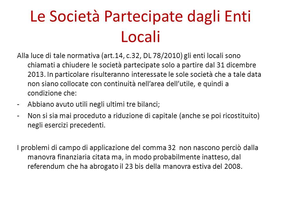 Le Società Partecipate dagli Enti Locali Alla luce di tale normativa (art.14, c.32, DL 78/2010) gli enti locali sono chiamati a chiudere le società partecipate solo a partire dal 31 dicembre 2013.