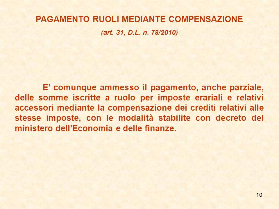 10 PAGAMENTO RUOLI MEDIANTE COMPENSAZIONE (art. 31, D.L. n. 78/2010) E comunque ammesso il pagamento, anche parziale, delle somme iscritte a ruolo per
