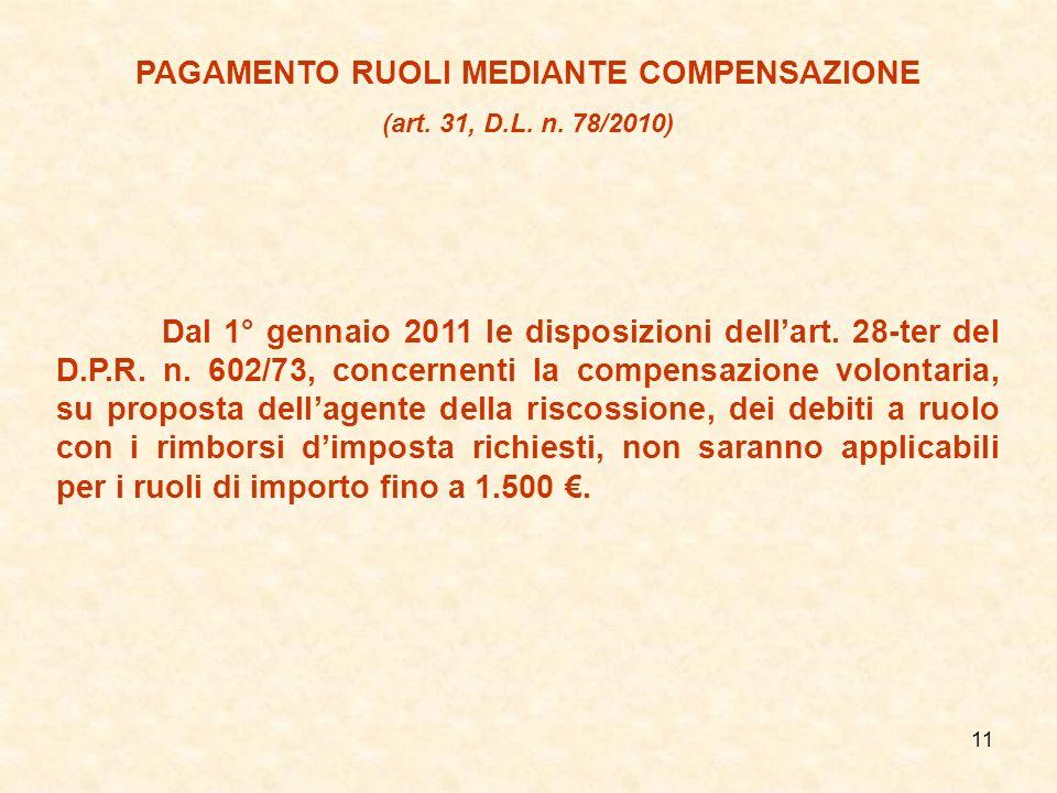 11 PAGAMENTO RUOLI MEDIANTE COMPENSAZIONE (art. 31, D.L. n. 78/2010) Dal 1° gennaio 2011 le disposizioni dellart. 28-ter del D.P.R. n. 602/73, concern
