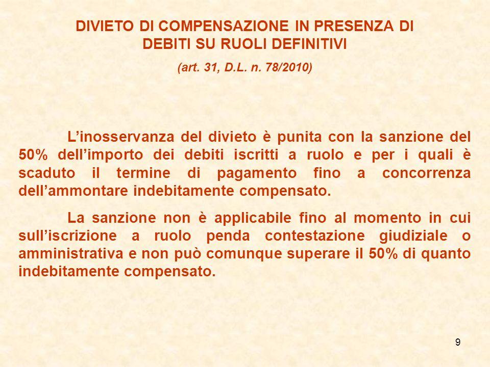 9 DIVIETO DI COMPENSAZIONE IN PRESENZA DI DEBITI SU RUOLI DEFINITIVI (art. 31, D.L. n. 78/2010) Linosservanza del divieto è punita con la sanzione del