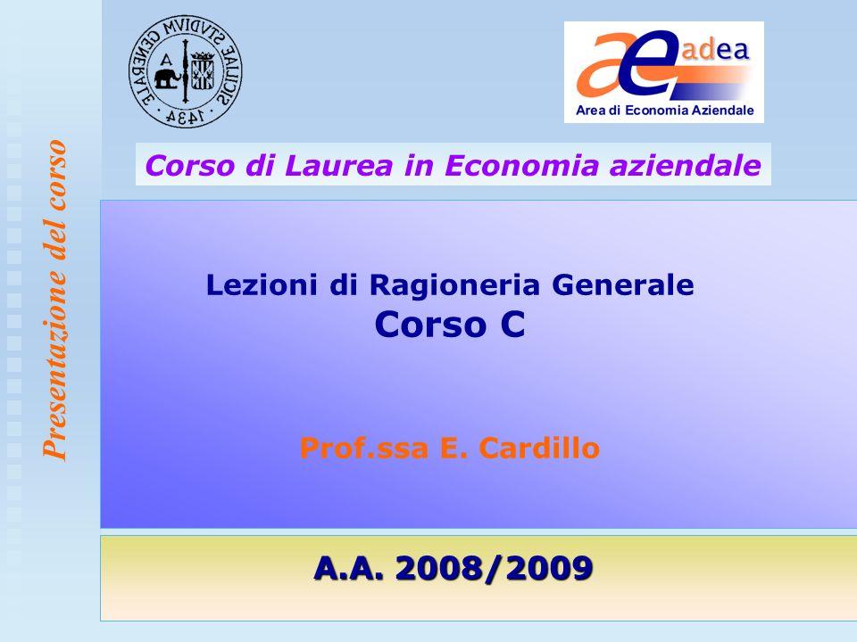 Presentazione del corso Lezioni di Ragioneria Generale Corso C Prof.ssa E. Cardillo A.A. 2008/2009 Corso di Laurea in Economia aziendale