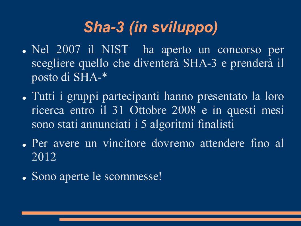 Sha-3 (in sviluppo) Nel 2007 il NIST ha aperto un concorso per scegliere quello che diventerà SHA-3 e prenderà il posto di SHA-* Tutti i gruppi partec