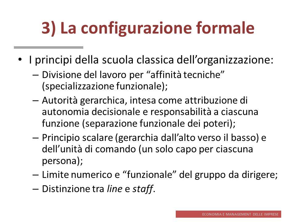 ECONOMIA E MANAGEMENT DELLE IMPRESE 3) La configurazione formale I principi della scuola classica dellorganizzazione: – Divisione del lavoro per affin