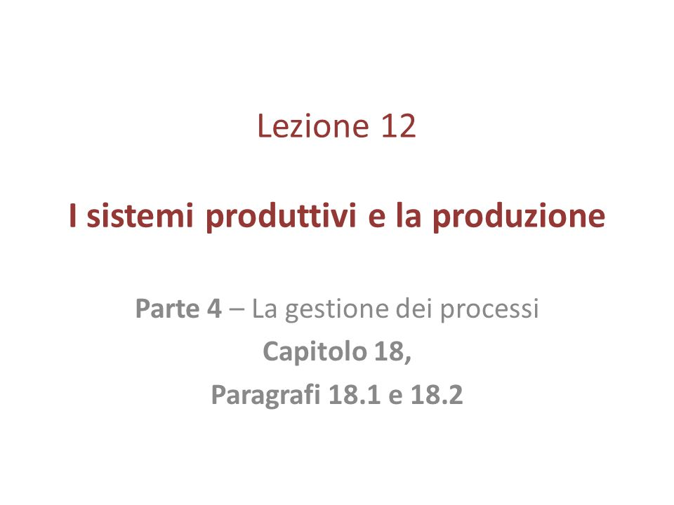 Lezione 12 I sistemi produttivi e la produzione Parte 4 – La gestione dei processi Capitolo 18, Paragrafi 18.1 e 18.2