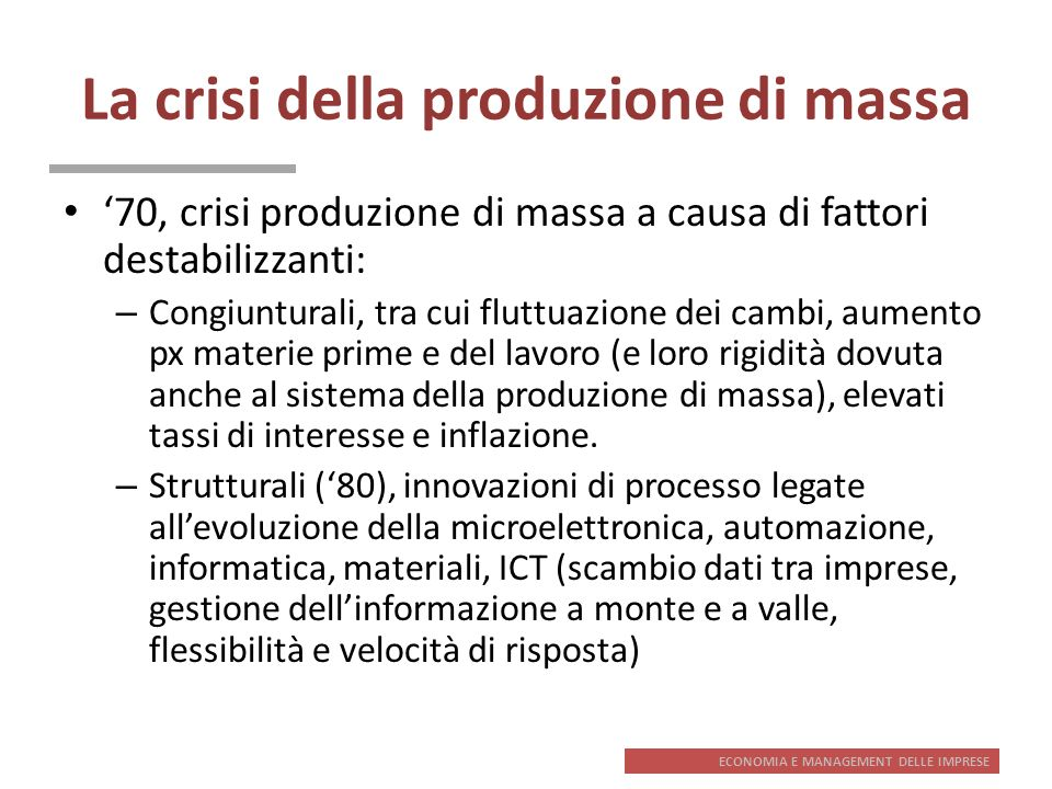 ECONOMIA E MANAGEMENT DELLE IMPRESE La crisi della produzione di massa 70, crisi produzione di massa a causa di fattori destabilizzanti: – Congiuntura