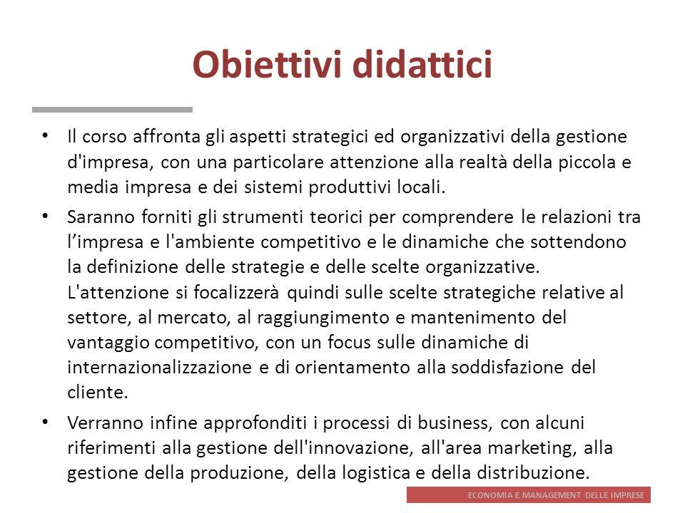 ECONOMIA E MANAGEMENT DELLE IMPRESE Contenuti e testo di riferimento 1.Impresa e ambiente competitivo 2.Sistemi produttivi locali e imprese distrettuali 3.Lo sviluppo dellimpresa e le scelte strategiche 4.Le scelte di progettazione organizzativa 5.Le scelte relative al settore e al mercato 6.Il vantaggio competitivo 7.Internazionalizzazione e orientamento al cliente 8.I processi di business B.