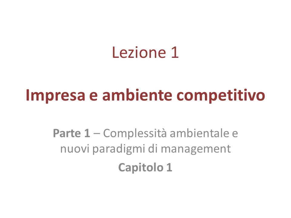 Lezione 1 Impresa e ambiente competitivo Parte 1 – Complessità ambientale e nuovi paradigmi di management Capitolo 1