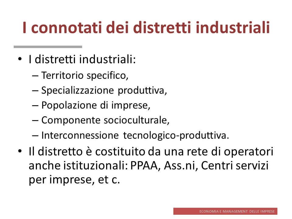 ECONOMIA E MANAGEMENT DELLE IMPRESE I connotati dei distretti industriali I distretti industriali: – Territorio specifico, – Specializzazione produtti