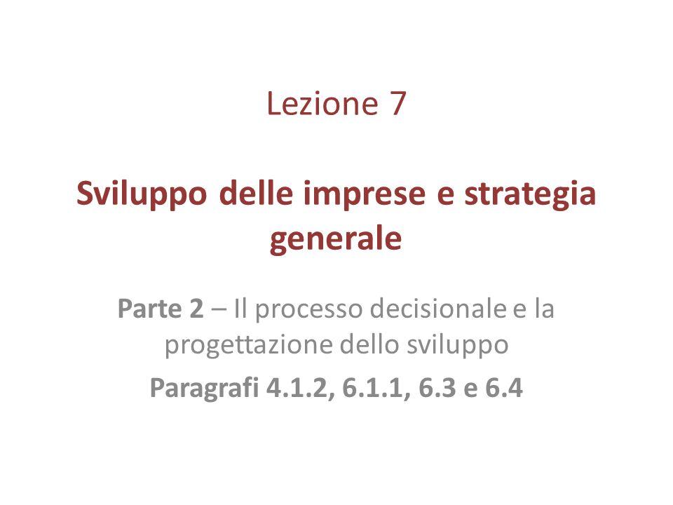 Lezione 7 Sviluppo delle imprese e strategia generale Parte 2 – Il processo decisionale e la progettazione dello sviluppo Paragrafi 4.1.2, 6.1.1, 6.3
