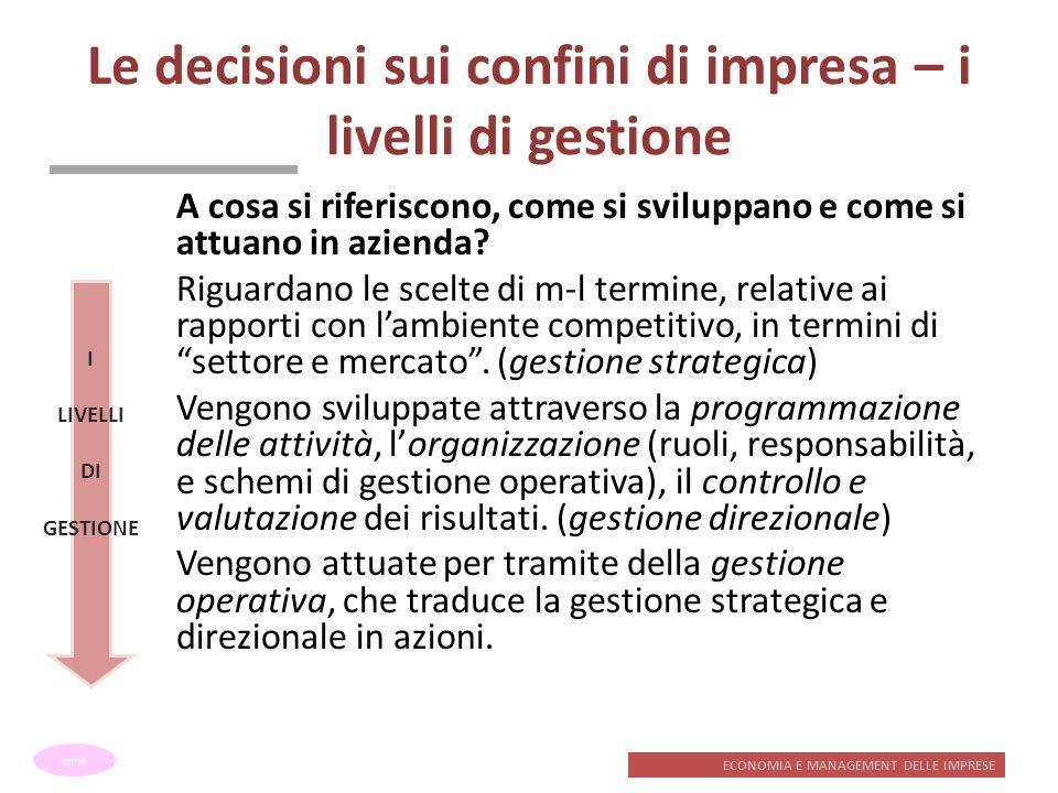 ECONOMIA E MANAGEMENT DELLE IMPRESE Le decisioni sui confini di impresa – i livelli di gestione A cosa si riferiscono, come si sviluppano e come si at