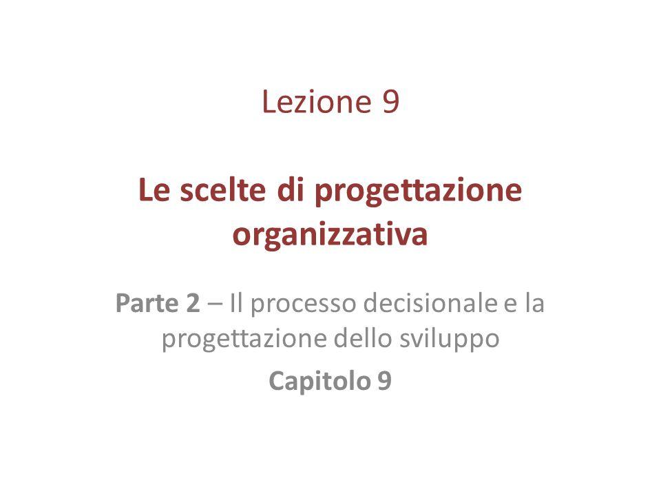 Lezione 9 Le scelte di progettazione organizzativa Parte 2 – Il processo decisionale e la progettazione dello sviluppo Capitolo 9