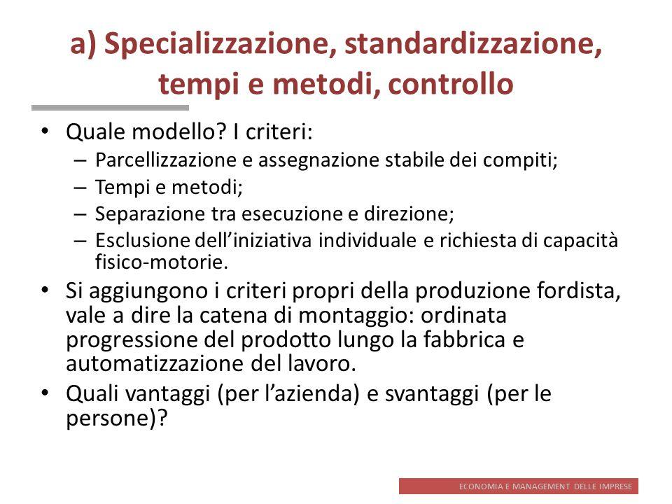 ECONOMIA E MANAGEMENT DELLE IMPRESE a) Specializzazione, standardizzazione, tempi e metodi, controllo Quale modello? I criteri: – Parcellizzazione e a