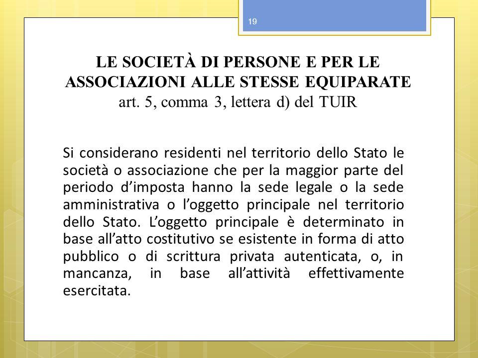 LE SOCIETÀ DI PERSONE E PER LE ASSOCIAZIONI ALLE STESSE EQUIPARATE art. 5, comma 3, lettera d) del TUIR Si considerano residenti nel territorio dello