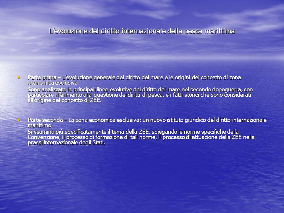 Levoluzione del diritto internazionale della pesca marittima La ricerca evidenzia che il processo di formazione dellistituto della ZEE, come norma di diritto internazionale, è stato un processo estremamente rapido che può circoscriversi tra il 1970 e il 1978, periodo in cui i lavori della La ricerca evidenzia che il processo di formazione dellistituto della ZEE, come norma di diritto internazionale, è stato un processo estremamente rapido che può circoscriversi tra il 1970 e il 1978, periodo in cui i lavori della Conferenza e la prassi internazionale degli Stati si sono reciprocamente influenzati.