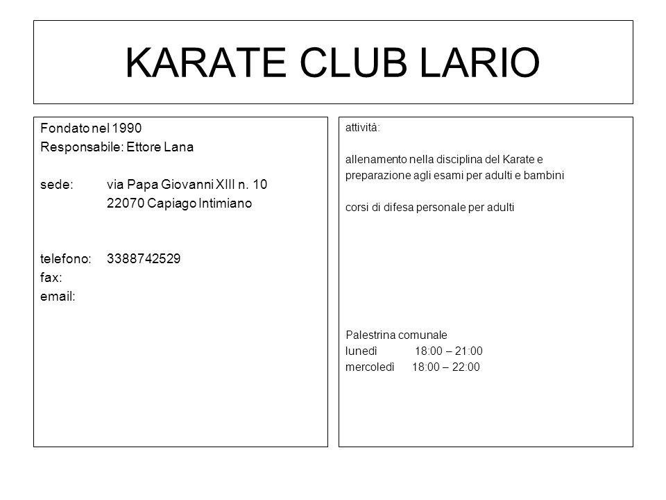 KARATE CLUB LARIO Fondato nel 1990 Responsabile: Ettore Lana sede: via Papa Giovanni XIII n. 10 22070 Capiago Intimiano telefono:3388742529 fax: email