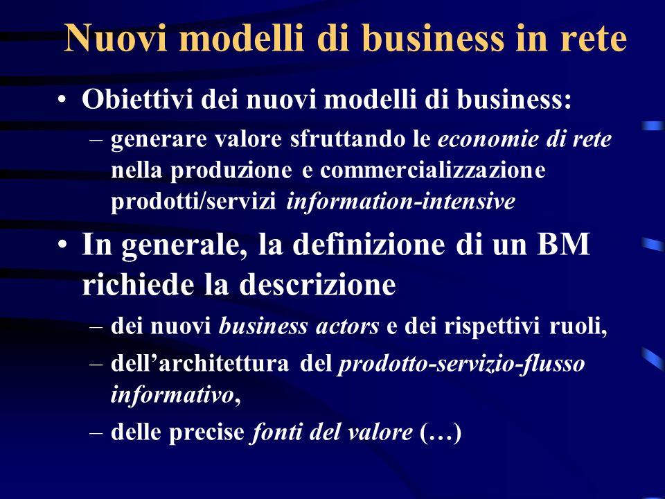 Nuovi modelli di business in rete Obiettivi dei nuovi modelli di business: –generare valore sfruttando le economie di rete nella produzione e commerci