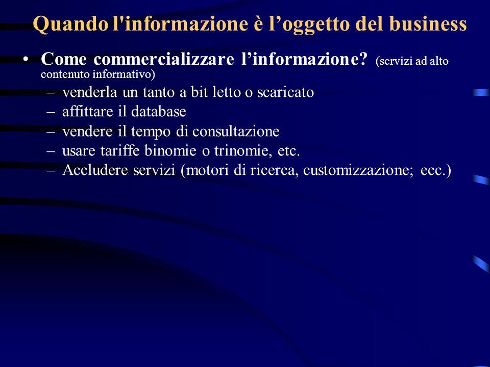 Quando l'informazione è loggetto del business Come commercializzare linformazione? (servizi ad alto contenuto informativo) –venderla un tanto a bit le
