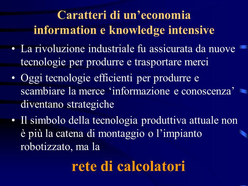 Caratteri di uneconomia information e knowledge intensive La rivoluzione industriale fu assicurata da nuove tecnologie per produrre e trasportare merc