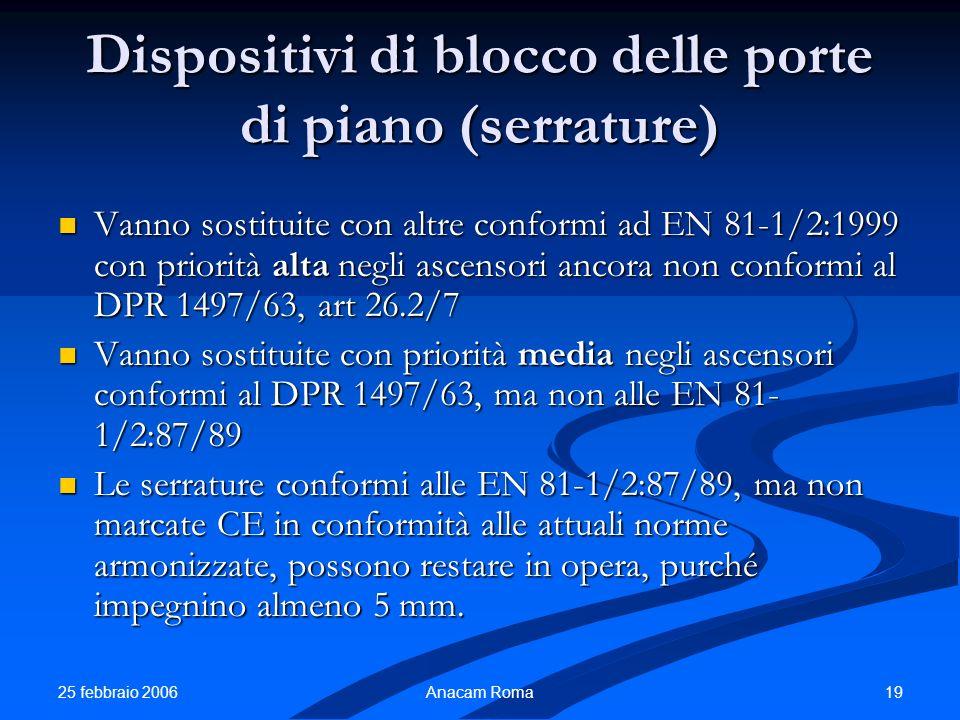 25 febbraio 2006 19Anacam Roma Dispositivi di blocco delle porte di piano (serrature) Vanno sostituite con altre conformi ad EN 81-1/2:1999 con priori
