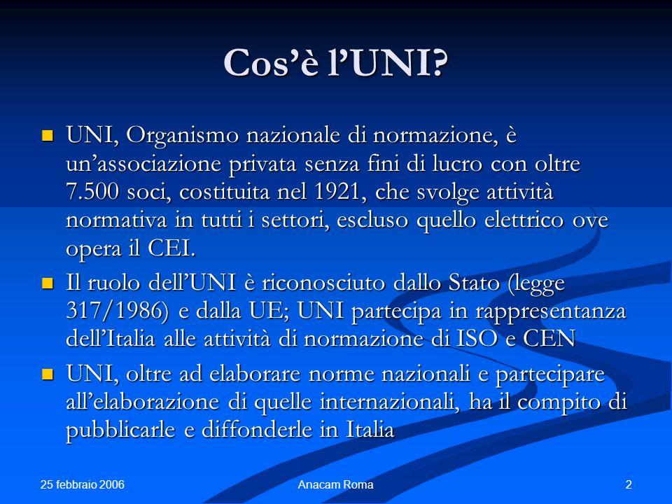 25 febbraio 2006 2Anacam Roma Cosè lUNI? UNI, Organismo nazionale di normazione, è unassociazione privata senza fini di lucro con oltre 7.500 soci, co