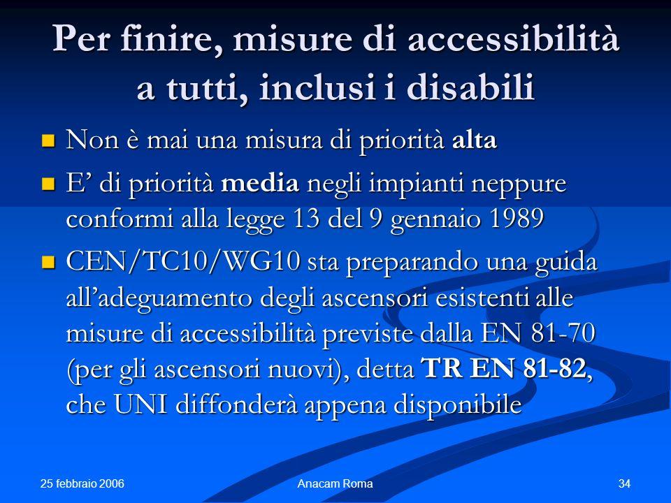 25 febbraio 2006 34Anacam Roma Per finire, misure di accessibilità a tutti, inclusi i disabili Non è mai una misura di priorità alta Non è mai una mis