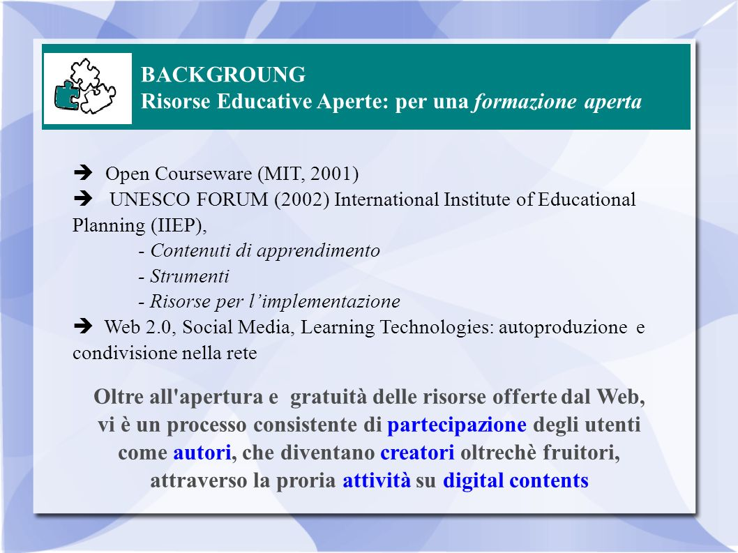 BACKGROUNG Le Buone Pratiche Open textbooks - http://en.wikipedia.org/wiki/Open_textbookhttp://en.wikipedia.org/wiki/Open_textbook Open education courseware consortium - http://www.ocwconsortium.org/http://www.ocwconsortium.org/ Open content - http://www.apdip.net/publications/fosseprimers/foss-opencontent- nocover.pdfhttp://www.apdip.net/publications/fosseprimers/foss-opencontent- nocover.pdf Virginia Open Education Foundation - http://www.voef.org/http://www.voef.org/ Open source curriculum - http://en.wikipedia.org/wiki/Open_source_curriculumhttp://en.wikipedia.org/wiki/Open_source_curriculum IMS Global - http://www.imsglobal.org/commoncartridge.htmlhttp://www.imsglobal.org/commoncartridge.html MERLOT Teacher Education Portal - http://teachereducation.merlot.org/http://teachereducation.merlot.org/ LRE, Learning Resource Exchange for schools in Europe, http://lreforschools.eun.org/LRE-Portal/Index.iface http://lreforschools.eun.org/LRE-Portal/Index.iface