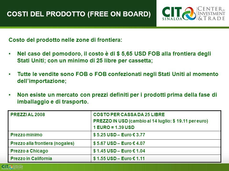 COSTI DEL PRODOTTO (FREE ON BOARD) PREZZI AL 2008COSTO PER CASSA DA 25 LIBRE PREZZO IN USD (cambio al 14 luglio: $ 19.11 per euro) 1 EURO = 1.39 USD Prezzo minimo$ 5.25 USD – Euro 3.77 Prezzo alla frontiera (nogales)$ 5.67 USD – Euro 4.07 Prezzo a Chicago$ 1.45 USD – Euro 1.04 Prezzo in California$ 1.55 USD – Euro 1.11 Costo del prodotto nelle zone di frontiera: Nel caso del pomodoro, il costo è di $ 5,65 USD FOB alla frontiera degli Stati Uniti; con un minimo di 25 libre per cassetta; Tutte le vendite sono FOB o FOB confezionati negli Stati Uniti al momento dellimportazione; Non esiste un mercato con prezzi definiti per i prodotti prima della fase di imballaggio e di trasporto.