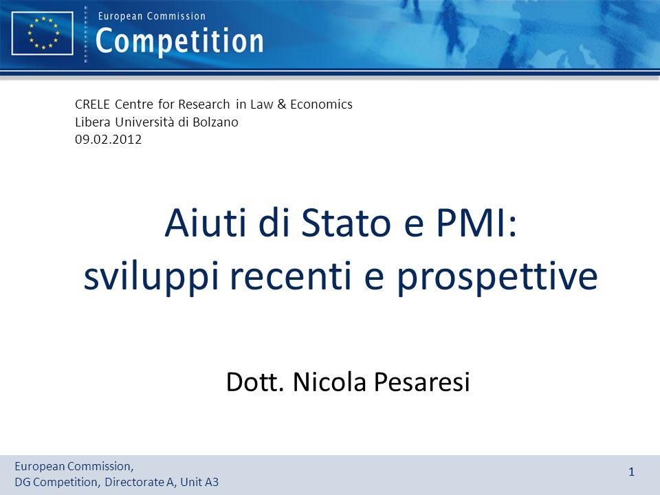 European Commission, DG Competition, Directorate A, Unit A3 11 Aiuti di Stato e PMI: sviluppi recenti e prospettive Dott. Nicola Pesaresi CRELE Centre