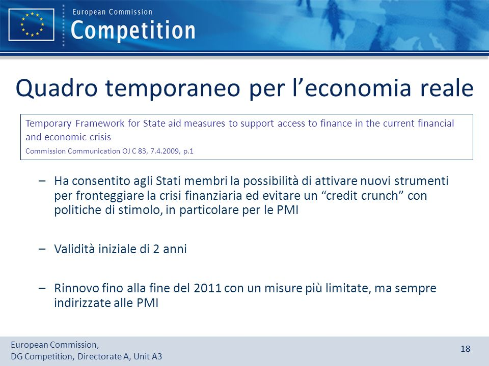 European Commission, DG Competition, Directorate A, Unit A3 18 Quadro temporaneo per leconomia reale Temporary Framework for State aid measures to sup
