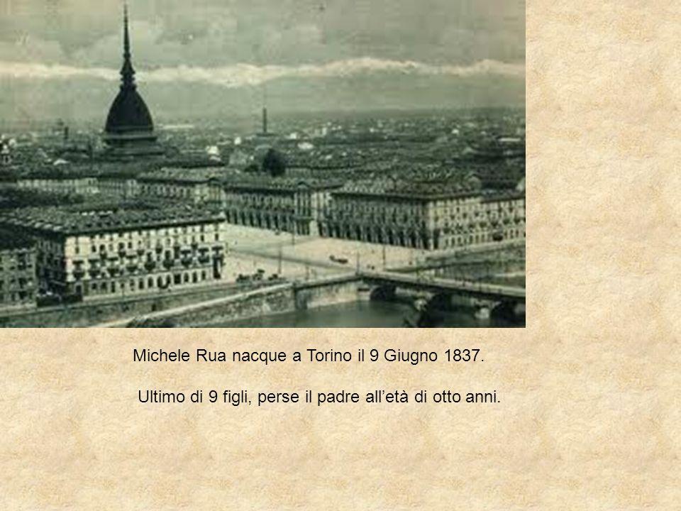Michele Rua nacque a Torino il 9 Giugno 1837. Ultimo di 9 figli, perse il padre alletà di otto anni.