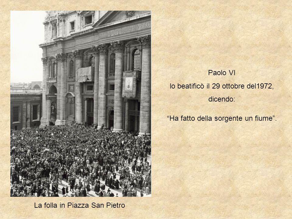 Paolo VI lo beatificò il 29 ottobre del1972, dicendo: Ha fatto della sorgente un fiume. La folla in Piazza San Pietro