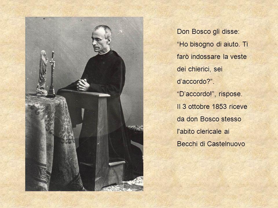 Don Bosco gli disse: Ho bisogno di aiuto. Ti farò indossare la veste dei chierici, sei daccordo?. Daccordo!, rispose. Il 3 ottobre 1853 riceve da don