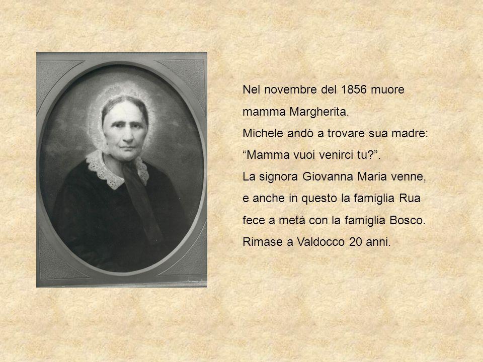 Nel novembre del 1856 muore mamma Margherita. Michele andò a trovare sua madre: Mamma vuoi venirci tu?. La signora Giovanna Maria venne, e anche in qu