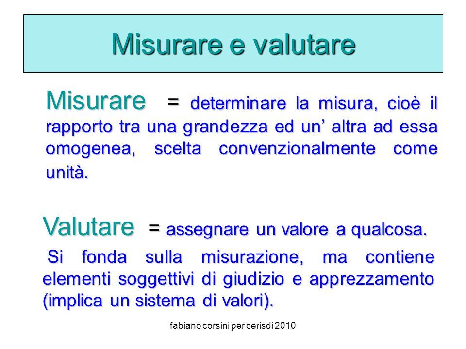 fabiano corsini per cerisdi 2010 Misurare e valutare Misurare = determinare la misura, cioè il rapporto tra una grandezza ed un altra ad essa omogenea, scelta convenzionalmente come unità.