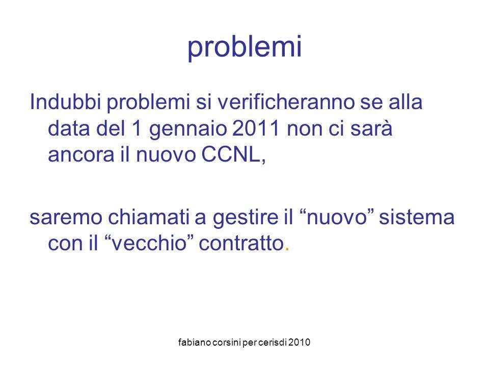fabiano corsini per cerisdi 2010 problemi Indubbi problemi si verificheranno se alla data del 1 gennaio 2011 non ci sarà ancora il nuovo CCNL, saremo chiamati a gestire il nuovo sistema con il vecchio contratto.