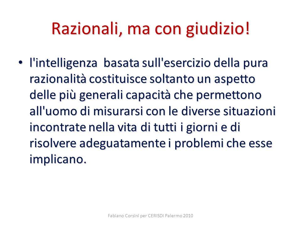 Fabiano Corsini per CERISDI Palermo 2010 Razionali, ma con giudizio! l'intelligenza basata sull'esercizio della pura razionalità costituisce soltanto