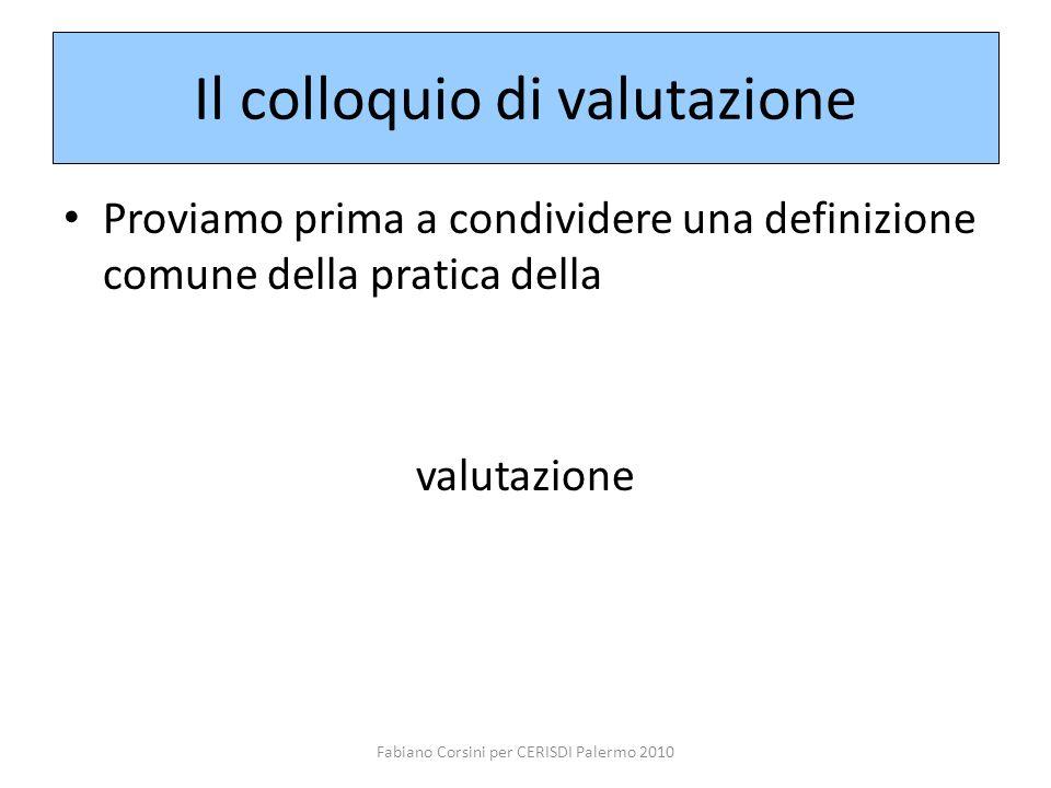 Fabiano Corsini per CERISDI Palermo 2010 Il colloquio di valutazione Proviamo prima a condividere una definizione comune della pratica della valutazio