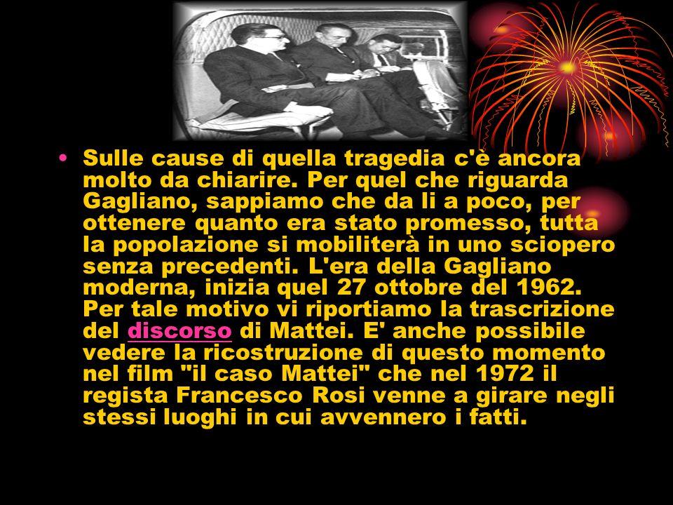 LA STORIA La mattina del 27 ottobre 1962, l'Ing. Enrico Mattei, presidente dell'ENI, parlò alla popolazione gaglianese. Disse:
