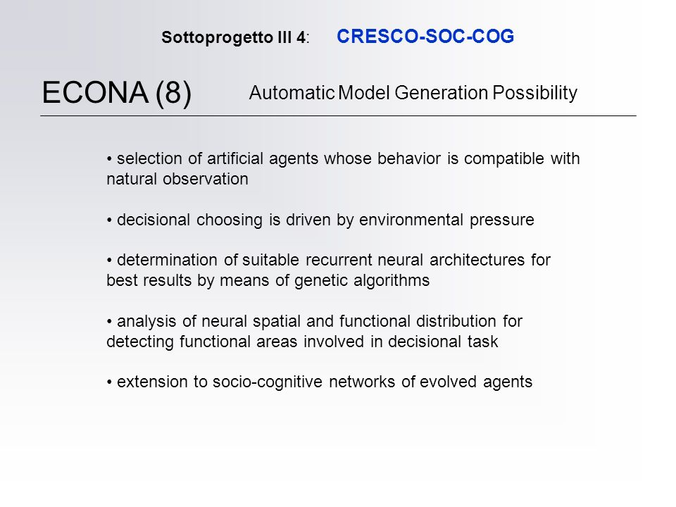 Sottoprogetto III 4: CRESCO-SOC-COG ECONA (8) Automatic Model Generation Possibility selection of artificial agents whose behavior is compatible with natural observation decisional choosing is driven by environmental pressure determination of suitable recurrent neural architectures for best results by means of genetic algorithms analysis of neural spatial and functional distribution for detecting functional areas involved in decisional task extension to socio-cognitive networks of evolved agents