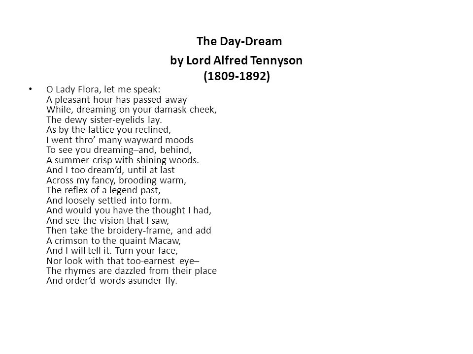 The Day-Dream by Lord Alfred Tennyson (1809-1892) O Lady Flora, let me speak: A pleasant hour has passed away While, dreaming on your damask cheek, The dewy sister-eyelids lay.