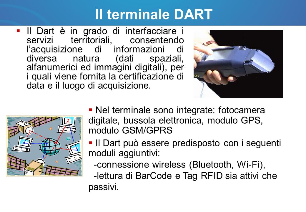 Il terminale DART Integra tutte le funzionalità per automatizzare i processi aziendali di rilevamento e monitoraggio ed è in grado di garantire un costante allineamento delle basi informative con le attività periferiche.