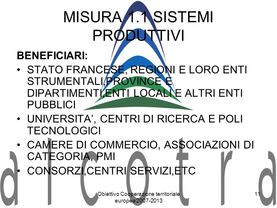 Obiettivo Cooperazione territoriale europea 2007-2013 11 MISURA 1.1 SISTEMI PRODUTTIVI BENEFICIARI: STATO FRANCESE, REGIONI E LORO ENTI STRUMENTALI,PR