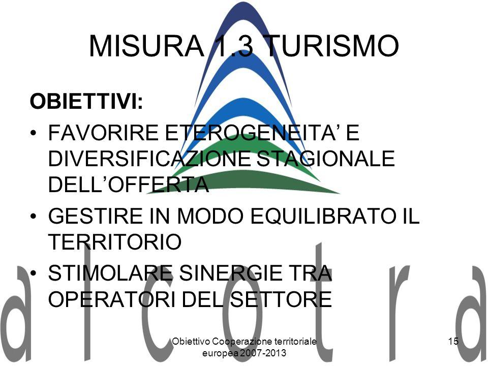 Obiettivo Cooperazione territoriale europea 2007-2013 15 MISURA 1.3 TURISMO OBIETTIVI: FAVORIRE ETEROGENEITA E DIVERSIFICAZIONE STAGIONALE DELLOFFERTA