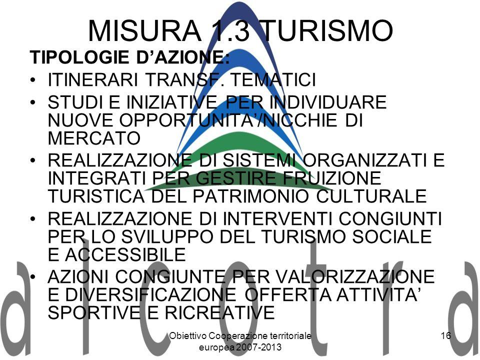 Obiettivo Cooperazione territoriale europea 2007-2013 16 MISURA 1.3 TURISMO TIPOLOGIE DAZIONE: ITINERARI TRANSF. TEMATICI STUDI E INIZIATIVE PER INDIV