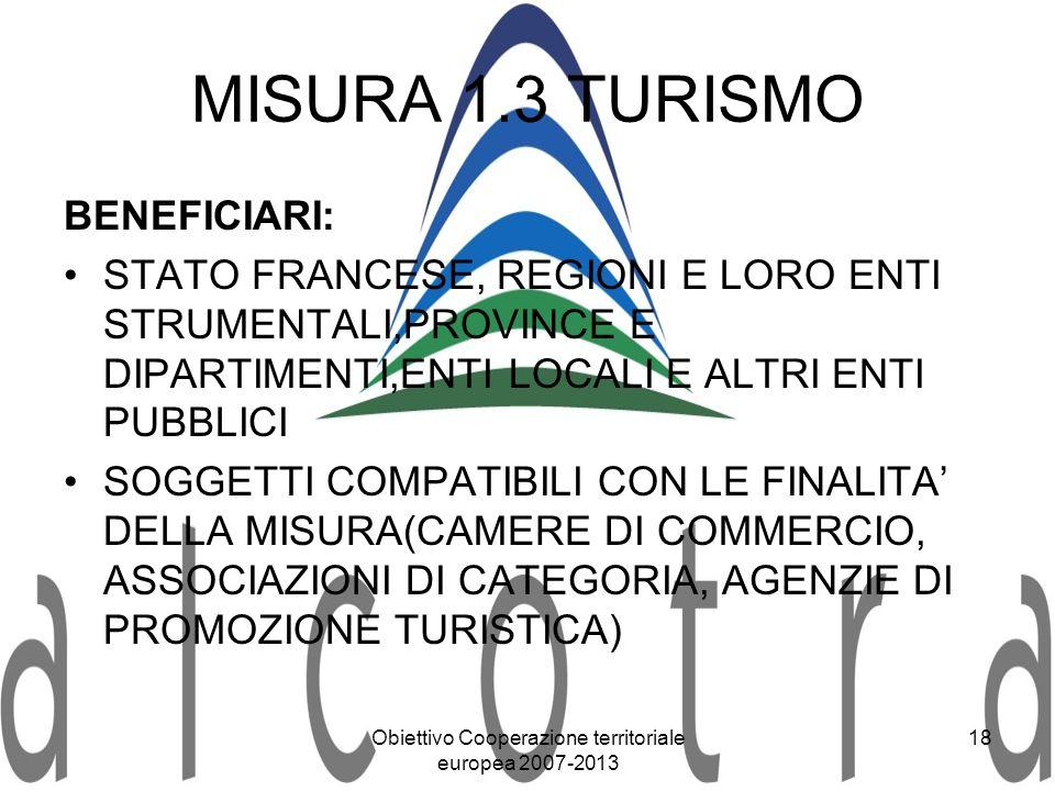 Obiettivo Cooperazione territoriale europea 2007-2013 18 MISURA 1.3 TURISMO BENEFICIARI: STATO FRANCESE, REGIONI E LORO ENTI STRUMENTALI,PROVINCE E DI