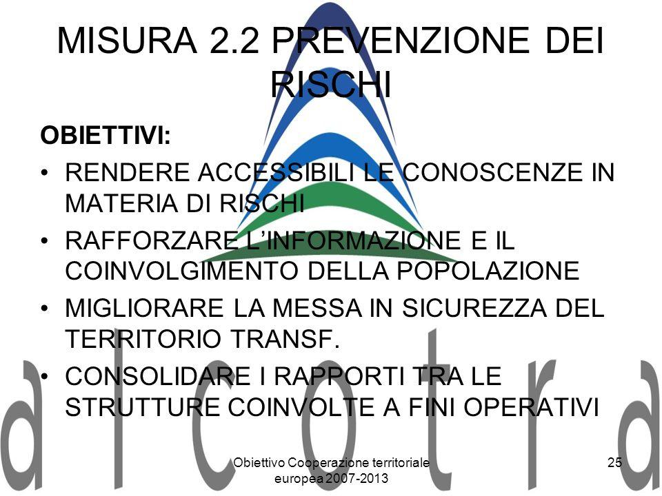 Obiettivo Cooperazione territoriale europea 2007-2013 25 MISURA 2.2 PREVENZIONE DEI RISCHI OBIETTIVI: RENDERE ACCESSIBILI LE CONOSCENZE IN MATERIA DI