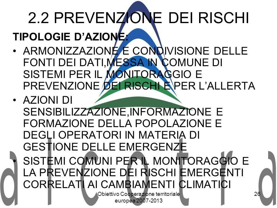 Obiettivo Cooperazione territoriale europea 2007-2013 26 2.2 PREVENZIONE DEI RISCHI TIPOLOGIE DAZIONE: ARMONIZZAZIONE E CONDIVISIONE DELLE FONTI DEI D
