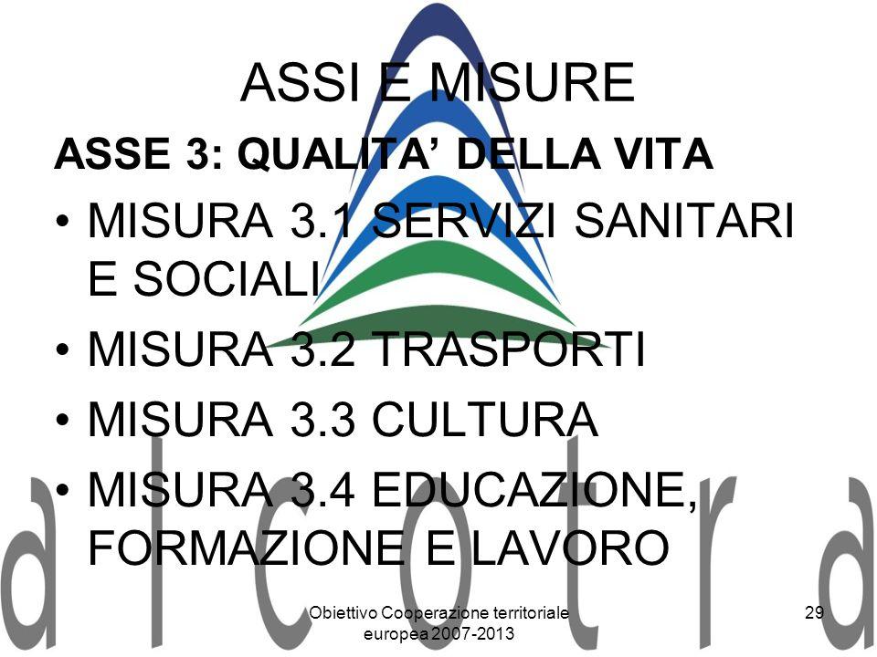 Obiettivo Cooperazione territoriale europea 2007-2013 29 ASSI E MISURE ASSE 3: QUALITA DELLA VITA MISURA 3.1 SERVIZI SANITARI E SOCIALI MISURA 3.2 TRA