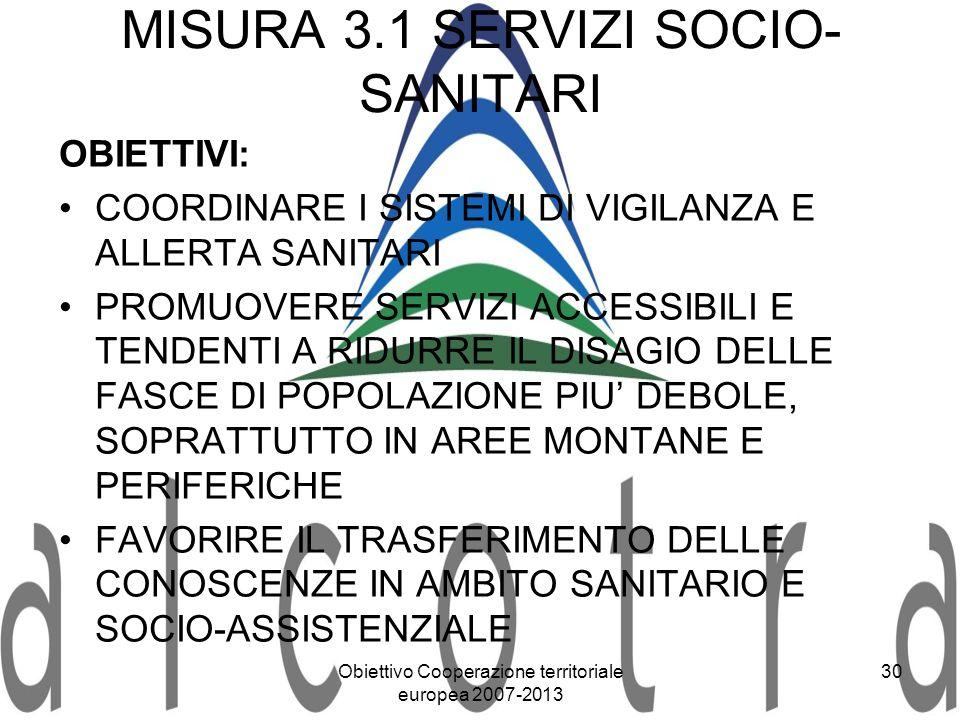 Obiettivo Cooperazione territoriale europea 2007-2013 30 MISURA 3.1 SERVIZI SOCIO- SANITARI OBIETTIVI: COORDINARE I SISTEMI DI VIGILANZA E ALLERTA SAN